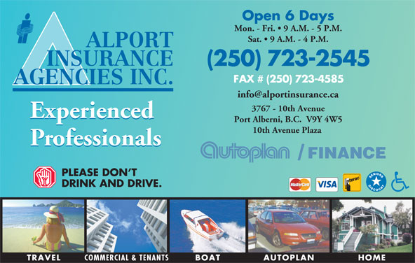 Alport Insurance Agencies Inc (250-723-2545) - Display Ad - (250) 723-2545 FAX # (250) 723-4585 AGENCIES INC. 3767 - 10th Avenue Experienced Port Alberni, B.C.  V9Y 4W5 10th Avenue Plaza Professionals FINANCE/ PLEASE DON T DRINK AND DRIVE TRAVEL COMMERCIAL & TENANTS HOMEAUTOPLANBOAT Open 6 Days Mon. - Fri.   9 A.M. - 5 P.M. Sat.   9 A.M. - 4 P.M. ALPORT INSURANCE