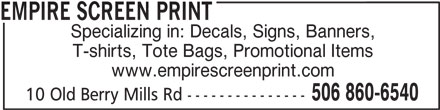 Empire Screen Print (506-860-6540) - Display Ad - EMPIRE SCREEN PRINT Specializing in: Decals, Signs, Banners, T-shirts, Tote Bags, Promotional Items www.empirescreenprint.com 506 860-6540 10 Old Berry Mills Rd ---------------