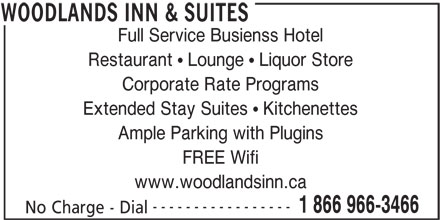 Woodlands Inn & Suites (1-866-966-3466) - Display Ad - Full Service Busienss Hotel Restaurant   Lounge   Liquor Store Corporate Rate Programs Extended Stay Suites   Kitchenettes Ample Parking with Plugins FREE Wifi www.woodlandsinn.ca ----------------- 1 866 966-3466 No Charge - Dial WOODLANDS INN & SUITES