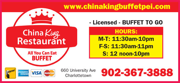 China King Buffet (902-367-3888) - Annonce illustrée======= - www.chinakingbuffetpei.com - Licensed - BUFFET TO GO HOURS: M-T: 11:30am-10pm F-S: 11:30am-11pm S: 12 noon-10pm 660 University Ave 902-367-3888 Charlottetown
