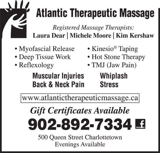 Atlantic Therapeutic Massage (902-892-7334) - Display Ad - Atlantic Therapeutic Massage Registered Massage Therapists: Laura Dear Michele Moore Kim Kershaw Myofascial Release Kinesio Taping Deep Tissue Work Hot Stone Therapy Reflexology TMJ (Jaw Pain) Muscular Injuries Whiplash Back & Neck Pain Stress www.atlantictherapeuticmassage.ca Gift Certificates Available 902-892-7334 500 Queen Street Charlottetown Evenings Available