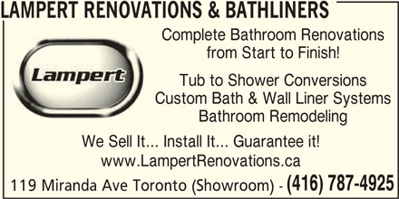 Lampert Renovations & Bathliners (416-787-4925) - Display Ad - LAMPERT RENOVATIONS & BATHLINERS Complete Bathroom Renovations from Start to Finish! Tub to Shower Conversions Custom Bath & Wall Liner Systems Bathroom Remodeling We Sell It... Install It... Guarantee it! www.LampertRenovations.ca (416) 787-4925 119 Miranda Ave Toronto (Showroom) -
