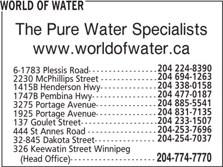 World Of Water (204-774-7770) - Display Ad - WORLD OF WATER The Pure Water Specialists www.worldofwater.ca 204 224-8390 6-1783 Plessis Road----------------- 204 694-1263 2230 McPhillips Street -------------- 204 338-0158 1415B Henderson Hwy-------------- 204 477-0187 1747B Pembina Hwy---------------- 204 885-5541 3275 Portage Avenue--------------- 204 831-7135 1925 Portage Avenue--------------- 204 233-1507 137 Goulet Street------------------- 204-253-7696 444 St Annes Road ----------------- 204-254-7037 32-845 Dakota Street--------------- 326 Keewatin Street Winnipeg 204-774-7770 (Head Office)---------------------