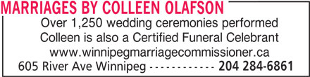 Marriages By Colleen Olafson (204-284-6861) - Display Ad - MARRIAGES BY COLLEEN OLAFSON Over 1,250 wedding ceremonies performed Colleen is also a Certified Funeral Celebrant www.winnipegmarriagecommissioner.ca 605 River Ave Winnipeg ------------ 204 284-6861