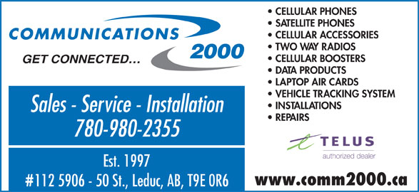 Communications 2000 (780-980-2355) - Display Ad - VEHICLE TRACKING SYSTEM INSTALLATIONS Sales - Service - Installation REPAIRS 780-980-2355 Est. 1997 www.comm2000.ca 112 5906 - 50 St., Leduc, AB, T9E 0R6 CELLULAR PHONES SATELLITE PHONES CELLULAR ACCESSORIES TWO WAY RADIOS CELLULAR BOOSTERS GET CONNECTED DATA PRODUCTS LAPTOP AIR CARDS