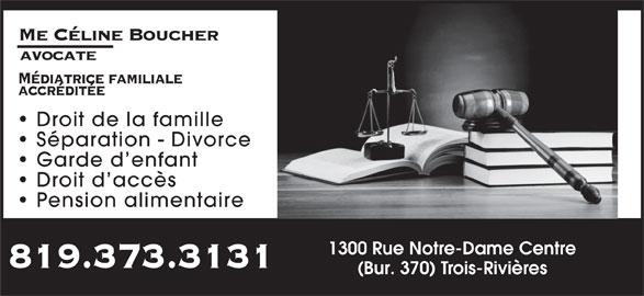 Boucher Celine Avocate (819-373-3131) - Annonce illustrée======= - Me Céline Boucher avocate Médiatrice familiale accréditée Droit de la famille Séparation - Divorce Garde d enfant Droit d accès Pension alimentaire 1300 Rue Notre-Dame Centre 819.373.3131 (Bur. 370) Trois-Rivières