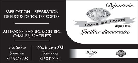 Bijouterie Dugré (819-537-7293) - Annonce illustrée======= - FABRICATION - RÉPARATION DE BIJOUX DE TOUTES SORTES depuis 1945 ALLIANCES, BAGUES, MONTRES, Joaillier diamantaire CHAINES, BRACELETS 753, 5e Rue 5667, bl. Jean XXIII Shawinigan 819-537-7293 819-841-3232 Trois-Rivières