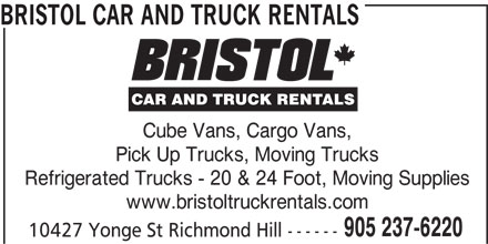 Bristol Truck Rentals (905-237-6220) - Display Ad - BRISTOL CAR AND TRUCK RENTALS Cube Vans, Cargo Vans, Pick Up Trucks, Moving Trucks Refrigerated Trucks - 20 & 24 Foot, Moving Supplies www.bristoltruckrentals.com 905 237-6220 10427 Yonge St Richmond Hill ------