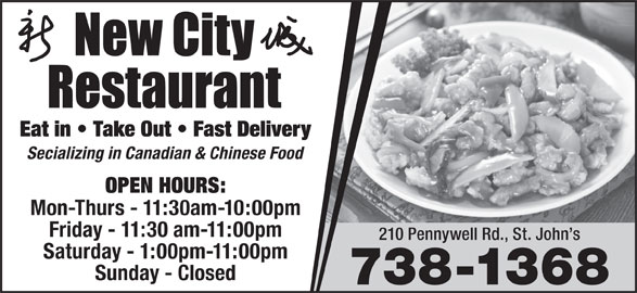 New City Restaurant (709-738-1368) - Annonce illustrée======= - Eat in   Take Out   Fast Delivery Secializing in Canadian & Chinese Food OPEN HOURS: Mon-Thurs - 11:30am-10:00pm Friday - 11:30 am-11:00pm 210 Pennywell Rd., St. John s Saturday - 1:00pm-11:00pm Sunday - Closed 738-1368