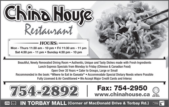 China-House Restaurant (709-754-2892) - Annonce illustrée======= - HOURS: Mon - Thurs 11:30 am - 10 pm   Fri 11:30 am - 11 pm Sat 4:30 pm - 11 pm   Sunday 4:30 pm - 10 pm Beautiful, Newly Renovated Dining Room   Authentic, Unique and Tasty Dishes made with Fresh Ingredients Lunch Express Specials from Monday to Friday (Chinese & Canadian Food) Open Over 35 Years   Cater to Groups, Large or Small Recommended in the book: Where to Eat in Canada Accommodate Special Dietary Needs where Possible Fully Licensed & Air Conditioned   We Accept Major Credit Cards and Interac Fax: 754-2950 754-2892 www.chinahouse.ca Corner of MacDonald Drive & Torbay Rd. IN TORBAY MALL