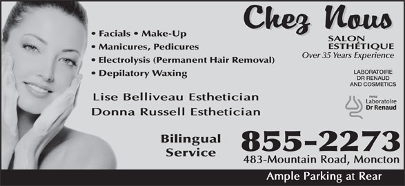 Chez Nous Salon Esthetique (506-855-2273) - Display Ad - Facials   Make-Up Manicures, Pedicures Over 35 Years Experience Electrolysis (Permanent Hair Removal) LABORATOIRE Depilatory Waxing DR RENAUD AND COSMETICS Lise Belliveau Esthetician Donna Russell Esthetician Bilingual 855-2273 Service 483-Mountain Road, Moncton Ample Parking at Rear
