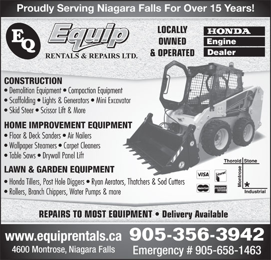 E-Quip Rentals & Repairs Ltd (905-356-3942) - Display Ad - Proudly Serving Niagara Falls For Over 15 Years! LOCALLY OWNED & OPERATED& OPERATED CONSTRUCTION Demolition Equipment   Compaction Equipment Scaffolding   Lights & Generators   Mini Excavator Skid Steer   Scissor Lift & More HOME IMPROVEMENT EQUIPMENT Floor & Deck Sanders   Air Nailers Wallpaper Steamers   Carpet Cleaners Table Saws   Drywall Panel Lift LAWN & GARDEN EQUIPMENT Honda Tillers, Post Hole Diggers   Ryan Aerators, Thatchers & Sod Cutters Rollers, Branch Chippers, Water Pumps & more REPAIRS TO MOST EQUIPMENT   Delivery Available 905-356-3942 www.equiprentals.ca 4600 Montrose, Niagara Falls Emergency # 905-658-1463