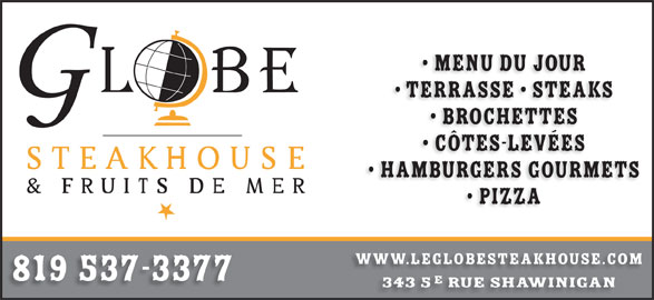 Le Globe Steakhouse (819-537-3377) - Annonce illustrée======= - Menu du jour Terrasse   SteakS Brochettes Côtes-levées HamburgerS GOURMETS Pizza www.leglobesteakhouse.com 819 537-3377 343 5 rue shawinigan