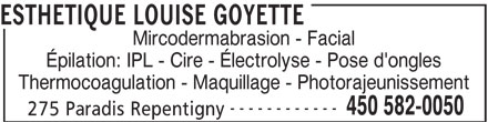 Esthétique Louise Goyette (450-582-0050) - Annonce illustrée======= - ESTHETIQUE LOUISE GOYETTE Mircodermabrasion - Facial Épilation: IPL - Cire - Électrolyse - Pose d'ongles Thermocoagulation - Maquillage - Photorajeunissement ------------ 450 582-0050 275 Paradis Repentigny
