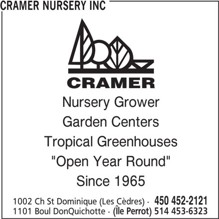 """Cramer Nursery Inc (450-452-2121) - Display Ad - Nursery Grower Garden Centers Tropical Greenhouses """"Open Year Round"""" Since 1965 1002 Ch St Dominique (Les Cèdres) - 450 452-2121 1101 Boul DonQuichotte - (Île Perrot) 514 453-6323 CRAMER NURSERY INC"""