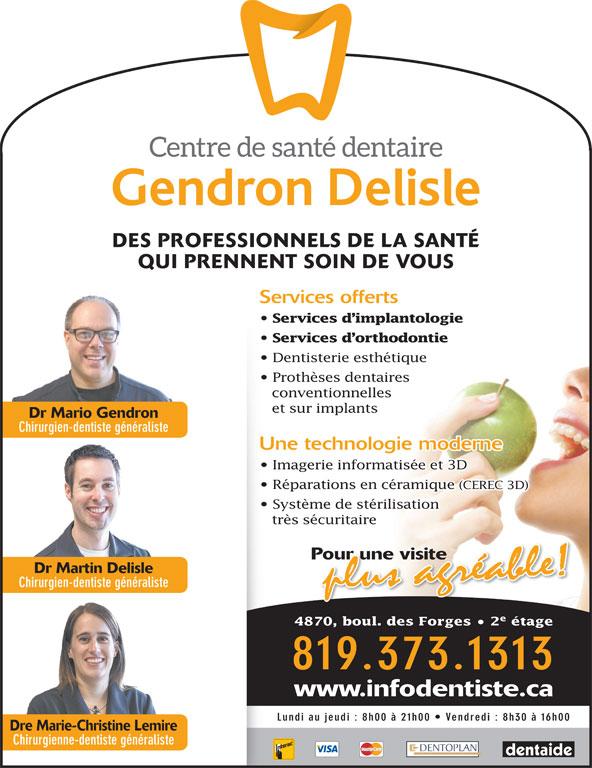 Centre de Santé Dentaire Gendron Delisle (819-373-1313) - Annonce illustrée======= - 4870, boul. des Forges   2 étage Chirurgien-dentiste généraliste 819.373.1313 www.infodentiste.ca Lundi au jeudi : 8h00 à 21h00   Vendredi : 8h30 à 16h00 Dre Marie-Christine Lemire Chirurgienne-dentiste généraliste DES PROFESSIONNELS DE LA SANTÉ QUI PRENNENT SOIN DE VOUS Services offerts Services d implantologie Services d orthodontie Dentisterie esthétique Prothèses dentaires conventionnelles et sur implants Dr Mario Gendron Chirurgien-dentiste généraliste Une technologie moderne Imagerie informatisée et 3D Réparations en céramique (CEREC 3D) Dr Martin Delisle Système de stérilisation très sécuritaire Pour une visite