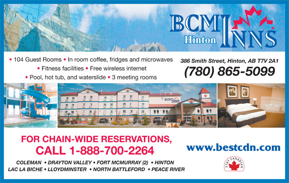 Best Canadian Motor Inns (1-855-363-9966) - Display Ad - 104 Guest Rooms   In room coffee, fridges and microwaves 386 Smith Street, Hinton, AB T7V 2A1 Fitness facilities   Free wireless internet (780) 865-5099 Pool, hot tub, and waterslide   3 meeting rooms FOR CHAIN-WIDE RESERVATIONS, www.bestcdn.com CALL 1-888-700-2264 COLEMAN    DRAYTON VALLEY   FORT MCMURRAY (2)    HINTON LAC LA BICHE   LLOYDMINSTER    NORTH BATTLEFORD    PEACE RIVER