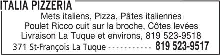 Italia Pizzeria (819-523-9517) - Annonce illustrée======= - Mets italiens, Pizza, Pâtes italiennes Poulet Ricco cuit sur la broche, Côtes levées Livraison La Tuque et environs, 819 523-9518 819 523-9517 371 St-François La Tuque ----------- ITALIA PIZZERIA