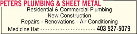 Peters Plumbing & Sheet Metal (403-527-5079) - Display Ad - PETERS PLUMBING & SHEET METAL PETERS PLUMBING & SHEET METAL Residential & Commercial Plumbing New Construction Repairs - Renovations - Air Conditioning 403 527-5079 Medicine Hat ----------------------