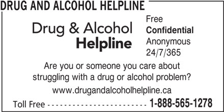 Drug and Alcohol Helpline (1-800-565-8603) - Display Ad - Confidential Anonymous 24/7/365 Are you or someone you care about struggling with a drug or alcohol problem? www.drugandalcoholhelpline.ca 1-888-565-1278 Toll Free ------------------------ DRUG AND ALCOHOL HELPLINE Free