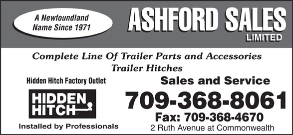 Ashford Sales Ltd (709-368-8061) - Display Ad - Trailer Hitches Hidden Hitch Factory Outlet Sales and Service 709-368-8061 Fax: 709-368-4670 Installed by Professionals 2 Ruth Avenue at Commonwealth A Newfoundland Name Since 1971 ASHFORD SALES LIMITED Complete Line Of Trailer Parts and Accessories