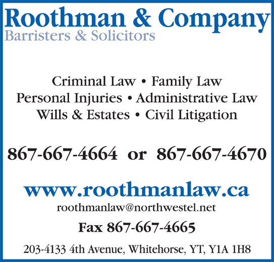Roothman & Company (867-667-4664) - Display Ad - Roothman & Company Barristers & Solicitors Criminal Law   Family Law Personal Injuries   Administrative Law Wills & Estates   Civil Litigation 867-667-4664  or  867-667-4670 www.roothmanlaw.ca Fax 867-667-4665 203-4133 4th Avenue, Whitehorse, YT, Y1A 1H8