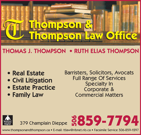 Elias Ruth Thompson (506-859-7794) - Display Ad - Thompson & Thompson Law Office THOMAS J. THOMPSON    RUTH ELIAS THOMPSON Barristers, Solicitors, Avocats Real Estate Full Range Of Services Civil Litigation Specialty In Estate Practice Corporate & Commercial Matters Family Law 379 Champlain Dieppe 859-7794 506
