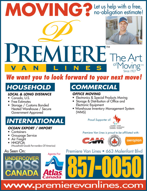 Premiere Van Lines (506-857-0050) - Display Ad - Let us help with a free, no-obligation estimate! MOVING? We want you to look forward to your next move! COMMERCIAL HOUSEHOLD OFFICE MOVING LOCAL & LONG DISTANCE Electronics & Special Products Moving Canada, U.S. Storage & Distribution of Office and Free Estimates Electronic Equipment Storage / Customs Bonded Warehouse Inventory Management System Heated Warehouse / Secure (WMS) Government Approved Proud Supporter of: INTERNATIONAL OCEAN EXPORT / IMPORT Containers Premiere Van Lines is proud to be affiliated with: Groupage Service Air Freight HHGFOA Household Goods Forwarders Of America) As Seen On: Premiere VanLines   663 Malenfant Blvd Agents For 857-0050