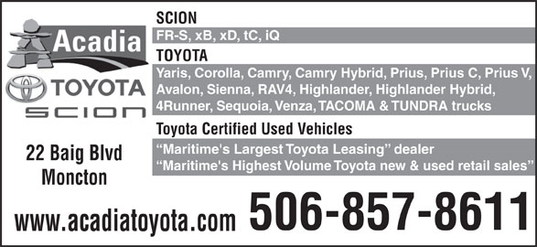 Acadia Toyota (506-857-8611) - Display Ad - SCION FR-S, xB, xD, tC, iQ TOYOTA Yaris, Corolla, Camry, Camry Hybrid, Prius, Prius C, Prius V, Avalon, Sienna, RAV4, Highlander, Highlander Hybrid, 4Runner, Sequoia, Venza, TACOMA & TUNDRA trucks Toyota Certified Used Vehicles Maritime's Largest Toyota Leasing  dealer 22 Baig Blvd Maritime's Highest Volume Toyota new & used retail sales Moncton 506-857-8611 www.acadiatoyota.com
