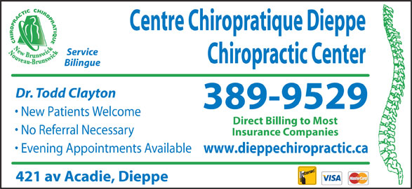 Centre Chiropratique Dieppe Chiropractic Center (506-389-9529) - Display Ad - Centre Chiropratique Dieppe Service Chiropractic Center Bilingue Dr. Todd Clayton 389-9529 New Patients Welcome Direct Billing to Most No Referral Necessary Insurance Companies Evening Appointments Available www.dieppechiropractic.ca 421 av Acadie, Dieppe