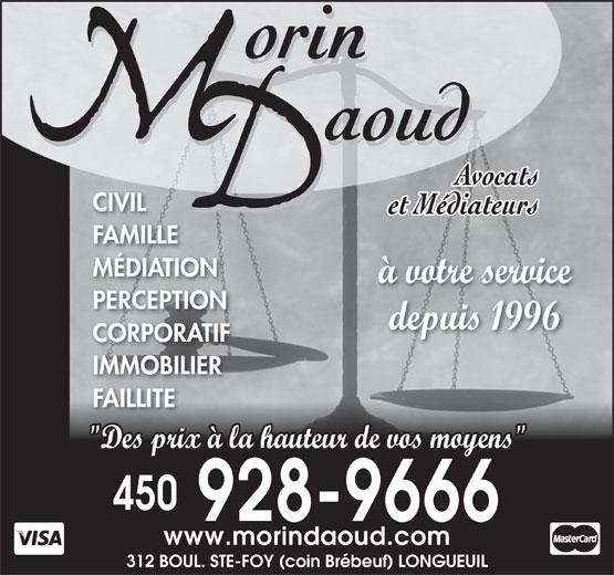 """Morin Daoud Avocats Et Médiateurs (450-928-9666) - Annonce illustrée======= - PERCEPTION depuis 1996 CORPORATIF IMMOBILIER FAILLITE """"Des prix à la hauteur de vos moyens"""" 450 928-9666 www.morindaoud.com 312 BOUL. STE-FOY (coin Brébeuf) LONGUEUIL à votre service CIVIL FAMILLE MÉDIATION"""