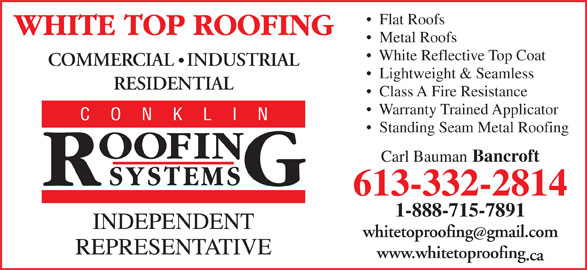White Top Roofing Inc. (613-332-2814) - Display Ad - Flat Roofs Metal Roofs White Reflective Top Coat COMMERCIAL   INDUSTRIAL Lightweight & Seamless RESIDENTIAL Class A Fire Resistance Warranty Trained Applicator Standing Seam Metal Roofing Carl Bauman Bancroft 613-332-2814 1-888-715-7891 whitetoproofinggmail.com www.whitetoproofing .ca