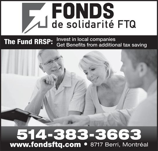 Fonds de Solidarité FTQ (514-383-3663) - Display Ad - The Fund RRSP: Invest in local companies Get Benefits from additional tax saving 514-383-3663 8717 Berri, Montréal www.fondsftq.com
