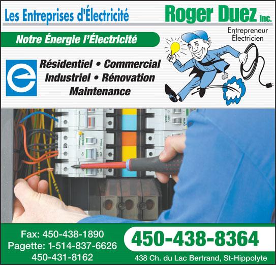 Les Entreprises D'Électricité Roger Duez Inc (450-438-8364) - Annonce illustrée======= - Entrepreneur Électricien Notre Énergie l Électricité Résidentiel   CommercialRésidentiel   Commercial Industriel   RénovationIndustriel   Rénovation MaintenanceMaintenance Fax: 450-438-1890Fax: 450-438-1890 450-438-8364450-438-8364 Pagette: 1-514-837-6626Pagette: -514-837-6626 450-431-8162450-431-8162 438 Ch. du Lac Bertrand, St-Hippolyte438 Ch. du Lac Bertrand, St-Hippolyte