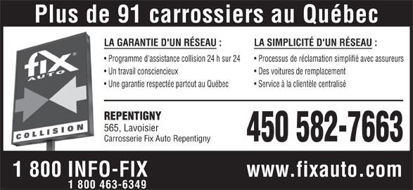 Garage Carrosserie Fix Auto Repentigny (450-582-7663) - Annonce illustrée======= - Plus de 91 carrossiers au Québec LA GARANTIE D'UN RÉSEAU : LA SIMPLICITÉ D'UN RÉSEAU : Programme d'assistance collision 24 h sur 24 Processus de réclamation simplifié avec assureurs Un travail consciencieux Des voitures de remplacement Une garantie respectée partout au Québec Service à la clientèle centralisé REPENTIGNY 565, Lavoisier 450 582-7663 Carrosserie Fix Auto Repentigny 1 800 INFO-FIX www.fixauto.com 1 800 463-6349