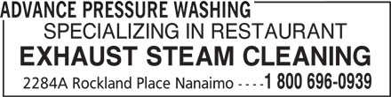 Advance Pressure Washing (250-758-6465) - Display Ad - ADVANCE PRESSURE WASHING SPECIALIZING IN RESTAURANT EXHAUST STEAM CLEANING 1 800 696-0939 2284A Rockland Place Nanaimo ----