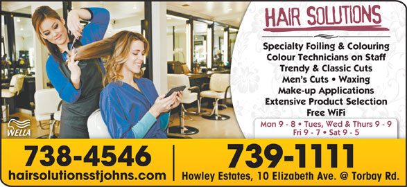 Hair Solutions (709-739-1111) - Display Ad - hairsolutionsstjohns.com Specialty Foiling & Colouring Colour Technicians on Staff Trendy & Classic Cuts Men s Cuts   Waxing Make-up Applications Extensive Product Selection Free WiFi Mon 9 - 8   Tues, Wed & Thurs 9 - 9 Fri 9 - 7   Sat 9 - 5 738-4546 739-1111