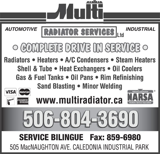 Multi Radiator Services Ltd (506-859-8811) - Display Ad - AUTOMOTIVE INDUSTRIAL RADIATOR SERVICES Ltd COMPLETE DRIVE IN SERVICE Radiators   Heaters   A/C Condensers   Steam Heaters Shell & Tube   Heat Exchangers   Oil Coolers Gas & Fuel Tanks   Oil Pans   Rim Refinishing Sand Blasting   Minor Welding www.multiradiator.ca 506-804-3690 506-804-3690 SERVICE BILINGUE   Fax: 859-6980 505 MacNAUGHTON AVE. CALEDONIA INDUSTRIAL PARK