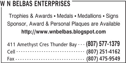W N Belbas Enterprises (807-577-1379) - Display Ad - Trophies & Awards   Medals   Medallions   Signs Sponsor, Award & Personal Plaques are Available http://www.wnbelbas.blogspot.com --- (807) 577-1379 411 Amethyst Cres Thunder Bay ------------------------------ (807) 251-4162 Cell (807) 475-9549 Fax ------------------------------ W N BELBAS ENTERPRISES Trophies & Awards   Medals   Medallions   Signs Sponsor, Award & Personal Plaques are Available http://www.wnbelbas.blogspot.com --- (807) 577-1379 411 Amethyst Cres Thunder Bay ------------------------------ (807) 251-4162 Cell (807) 475-9549 Fax ------------------------------ W N BELBAS ENTERPRISES