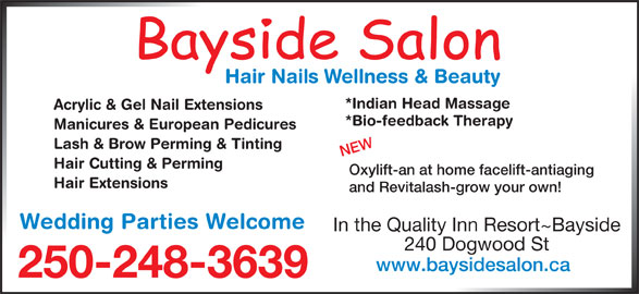 Bayside Hair & Nail Salon (250-248-3639) - Display Ad - *Indian Head Massage 240 Dogwood St www.baysidesalon.ca 250-248-3639 Oxylift-an at home facelift-antiaging Hair Extensions and Revitalash-grow your own! Wedding Parties Welcome In the Quality Inn Resort~Bayside Acrylic & Gel Nail Extensions *Bio-feedback Therapy Manicures & European Pedicures Lash & Brow Perming & Tinting NEW Hair Cutting & Perming