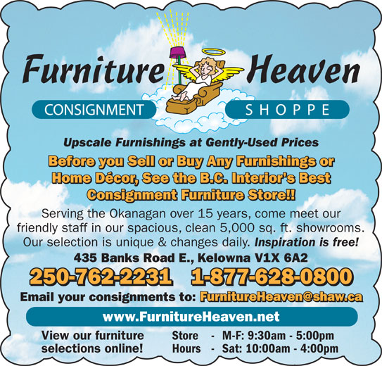 Furniture Heaven Consignment Shoppe (250-762-2231) - Display Ad - Upscale Furnishings at Gently-Used Prices Before you Sell or Buy Any Furnishings or Home Décor, See the B.C. Interior's Best Consignment Furniture Store!! Serving the Okanagan over 15 years, come meet our friendly staff in our spacious, clean 5,000 sq. ft. showrooms. Our selection is unique & changes daily. Inspiration is free! 435 Banks Road E., Kelowna V1X 6A2 250-762-22311-877-628-0800 Email your consignments to: www.FurnitureHeaven.net View our furniture Store - M-F: 9:30am - 5:00pm selections online! Hours - Sat: 10:00am - 4:00pm