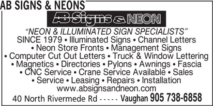 AB Signs & Neons (905-738-6858) - Display Ad - AB SIGNS & NEONS NEON & ILLUMINATED SIGN SPECIALISTS SINCE 1979   Illuminated Signs   Channel Letters Neon Store Fronts   Management Signs Computer Cut Out Letters   Truck & Window Lettering Magnetics   Directories   Pylons   Awnings   Fascia CNC Service   Crane Service Available   Sales Service   Leasing   Repairs   Installation www.absignsandneon.com Vaughan 905 738-6858 40 North Rivermede Rd -----