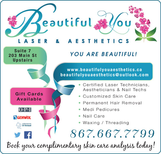 Beautiful You Laser & Aesthetics (867-667-7799) - Display Ad - Suite 7 YOU ARE BEAUTIFUL! 203 Main St www.beautifulyouaesthetics.ca Certified Laser Technicians, Aestheticians & Nail Techs Gift Cards Customized Skin Care Available Permanent Hair Removal Medi Pedicures Nail Care Waxing / Threading 867.667.7799 Upstairs