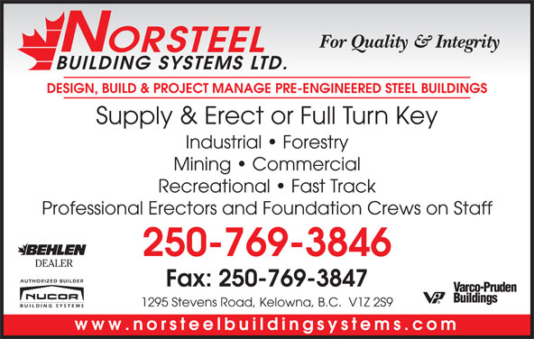 Norsteel Building Systems Ltd (250-769-3846) - Display Ad - ORSTEEL BUILDING SYSTEMS LTD. DESIGN, BUILD & PROJECT MANAGE PRE-ENGINEERED STEEL BUILDINGS Supply & Erect or Full Turn Key Industrial   Forestry Mining   Commercial Recreational   Fast Track Professional Erectors and Foundation Crews on Staff 250-769-3846 DEALER Fax: 250-769-3847 1295 Stevens Road, Kelowna, B.C.  V1Z 2S9 www.norsteelbuildingsystems.com For Quality & Integrity