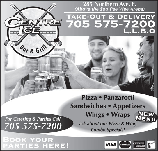 Centre Ice Bar & Grill (705-575-7200) - Annonce illustrée======= - 285 Northern Ave. E. 705 575-7200 L.L.B.O Pizza   Panzarotti Sandwiches   Appetizers NewMenuMenuNew (Above the Soo Pee Wee Arena) Take-Out & Delivery Wings   Wraps For Catering & Parties Call ask about our Pizza & Wing 705 575-7200 Combo Specials! Book your parties here!