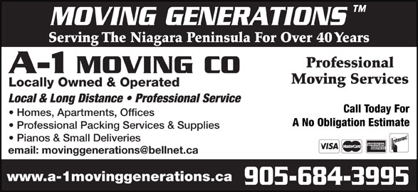 A-1 Moving Co (905-684-3995) - Display Ad - Serving The Niagara Peninsula For Over 40 Years Professional A-1 MOVING CO Moving Services Locally Owned & Operated Local & Long Distance   Professional Service Call Today For Homes, Apartments, Offices A No Obligation Estimate Professional Packing Services & Supplies Pianos & Small Deliveries www.a-1movinggenerations.ca 905-684-3995 MOVING GENERATIONS