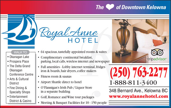 The Royal Anne Hotel (250-763-2277) - Display Ad - Arts & Cultural Airport Shuttle direct to hotel District 1-888-811-3400 O Flannigan s Irish Pub / Liquor Store Fine Dining & 348 Bernard Ave., Kelowna BC in a separate building Specialty Shops www.royalannehotel.com Entertainment Golf, Romance and Wine tour packages District & Casino Meeting & Banquet Facilities for 10 - 150 people parking, local calls, wireless internet and newspaper Prospera Place The           of Downtown Kelowna 64 spacious, tastefully appointed rooms & suites WALK TO Okanagan Lake Complimentary continental breakfast, The Delta Grand Full amenities - Lobby internet terminal, fridges Okanagan iron & boards, hair dryers, coffee makers Conference Centre (250) 763-2277 Fitness room & saunas