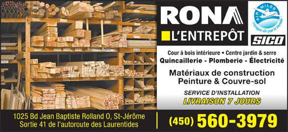 Rona L'Entrepôt (450-560-3979) - Annonce illustrée======= - Cour à bois intérieure   Centre jardin & serre Quincaillerie - Plomberie - Électricité Matériaux de construction Peinture & Couvre-sol SERVICE D INSTALLATION LIVRAISON 7 JOURS 1025 Bd Jean Baptiste Rolland O, St-Jérôme 450 Sortie 41 de l'autoroute des Laurentides 5603979