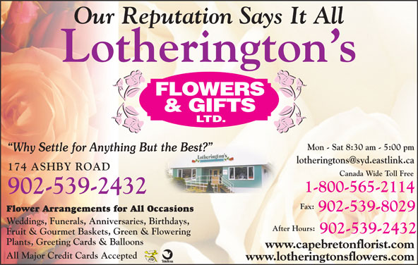 Lotherington's Flowers & Gifts Ltd (902-539-2432) - Display Ad - Our Reputation Says It All Lotherington s Mon - Sat 8:30 am - 5:00 pm Why Settle for Anything But the Best? 174 ASHBY ROAD Canada Wide Toll Free 1-800-565-2114 902-539-2432 Fax: 902-539-8029 Flower Arrangements for All Occasions Weddings, Funerals, Anniversaries, Birthdays, After Hours: 902-539-2432 Fruit & Gourmet Baskets, Green & Flowering Plants, Greeting Cards & Balloons www.capebretonflorist.com All Major Credit Cards Accepted www.lotheringtonsflowers.com
