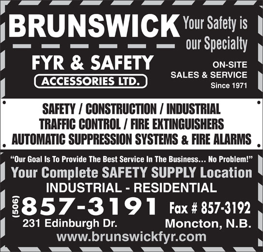 Brunswick Fyr & Safety Accessories Ltd (506-857-3191) - Display Ad - Moncton, N.B. www.brunswickfyr.com 231 Edinburgh Dr. Your Safety is our Specialty ON-SITE SALES & SERVICE Since 1971 SAFETY / CONSTRUCTION / INDUSTRIAL TRAFFIC CONTROL / FIRE EXTINGUISHERS AUTOMATIC SUPPRESSION SYSTEMS & FIRE ALARMS Our Goal Is To Provide The Best Service In The Business... No Problem! Your Complete SAFETY SUPPLY Location INDUSTRIAL - RESIDENTIAL (506)